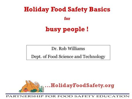 Holiday Food Safety Basics for busy people ! Dr. Rob Williams Dept. of Food Science and Technology.