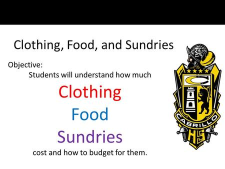 Clothing, Food, and Sundries Objective: Students will understand how much Clothing Food Sundries cost and how to budget for them.