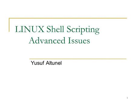 1 LINUX <strong>Shell</strong> <strong>Scripting</strong> Advanced Issues Yusuf Altunel.