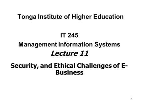 1 Tonga Institute of Higher Education IT 245 Management Information Systems Lecture 11 Security, and Ethical Challenges of E- Business.