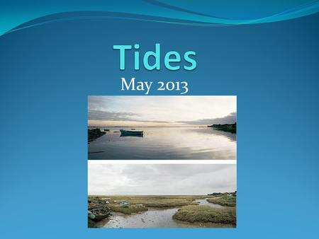 May 2013. What is a TIDE? Rise and fall in ocean levels Most observable at the coastlines.