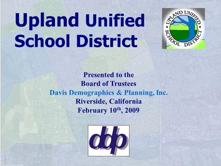 Presented to the Board of Trustees Davis Demographics & Planning, Inc. Riverside, California February 10 th, 2009 Upland Unified School District.