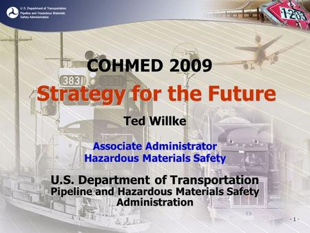 U.S. Department of Transportation Pipeline and Hazardous Materials Safety Administration - 1 - COHMED 2009 Ted Willke Associate Administrator Hazardous.
