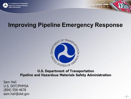 U.S. Department of Transportation Pipeline and Hazardous Materials Safety Administration Improving Pipeline Emergency Response Sam Hall U.S. DOT/PHMSA.