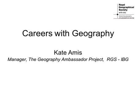 Careers with Geography Kate Amis Manager, The Geography Ambassador Project, RGS - IBG.