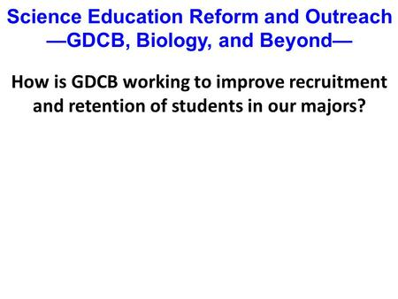 How is GDCB working to improve recruitment and retention of students in our majors? Science Education Reform and Outreach —GDCB, Biology, and Beyond—