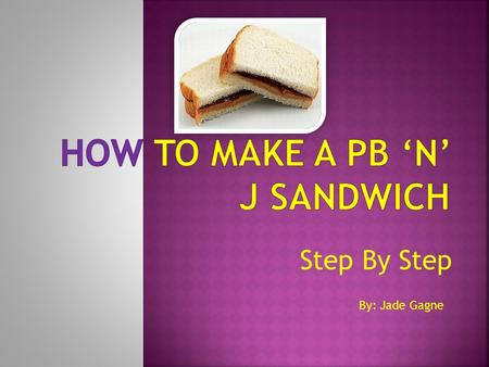 Step By Step By: Jade Gagne.  PB 'n J is short form for Peanut Butter and Jam  PB 'n J sandwich's are delicious and easy to make lunch's after a long.