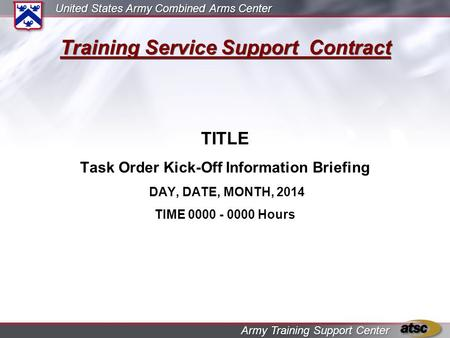 United States Army Combined Arms Center Army Training Support Center Training Service Support Contract TITLE Task Order Kick-Off Information Briefing DAY,