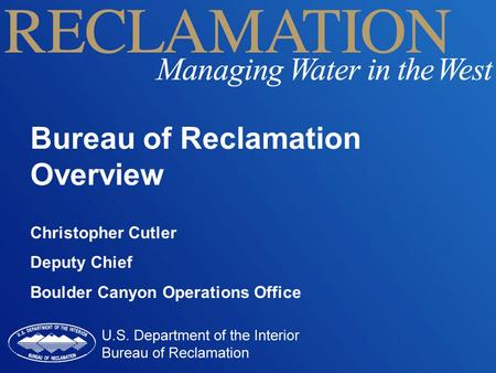 Bureau of Reclamation Overview Christopher Cutler Deputy Chief Boulder Canyon Operations Office.
