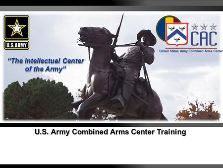 Visit us at usacac.army.mil AMERICA'S ARMY OUR PROFESSION – STAND STRONG 1 U.S. Army Combined Arms Center Training United States Army Combined Arms Center.