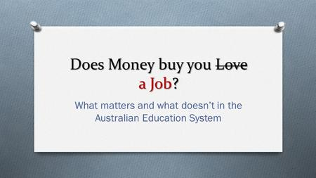 Does Money buy you Love a Job? What matters and what doesn't in the Australian Education System.