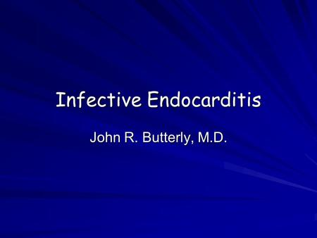 Infective Endocarditis John R. Butterly, M.D. Infective Endocarditis Essential characteristics General definitions and epidemiology –NVE –I.V. drug abuse.
