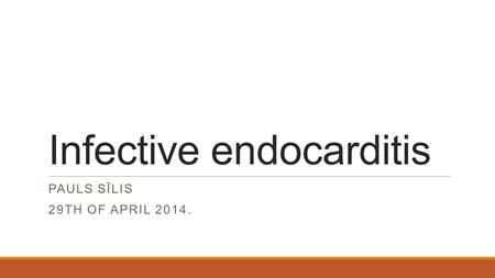 Infective endocarditis PAULS SĪLIS 29TH OF APRIL 2014.