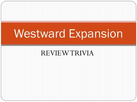 REVIEW TRIVIA Westward Expansion. Round 1 – Key terms Which key term refers to the kidnapping of American sailors and forcing them to serve in the British.