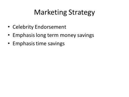 Marketing Strategy Celebrity Endorsement Emphasis long term money savings Emphasis time savings.