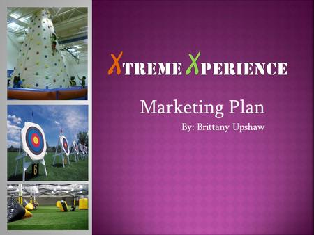 Marketing Plan By: Brittany Upshaw.  Xtreme Xperience is focused on satisfying customers' NEEDS and WANTS through providing extreme, diverse and fun.