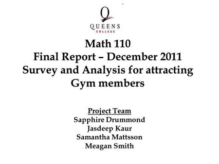 Project Team Sapphire Drummond Jasdeep Kaur Samantha Mattsson Meagan Smith Math 110 Final Report – December 2011 Survey and Analysis for attracting Gym.