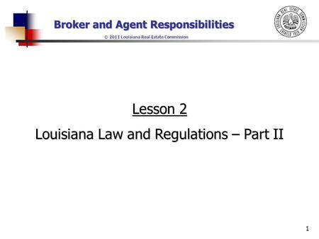 Broker and Agent Responsibilities © 2011 Louisiana Real Estate Commission 1 Lesson 2 Louisiana Law and Regulations – Part II.