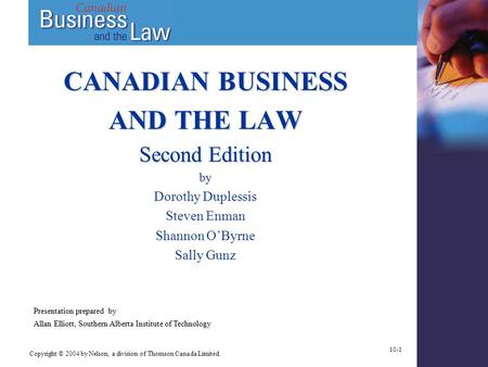 Copyright © 2004 by Nelson, a division of Thomson Canada Limited. 10-1 CANADIAN BUSINESS AND THE LAW Second Edition by Dorothy Duplessis Steven Enman Shannon.