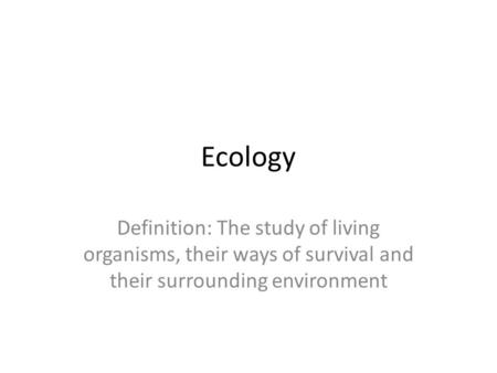 Ecology Definition: The study of living organisms, their ways of survival and their surrounding environment.