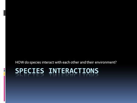 HOW do species interact with each other and their environment?