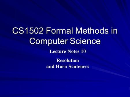 CS1502 Formal Methods in Computer Science Lecture Notes 10 Resolution and Horn Sentences.