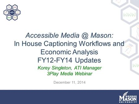 Accessible Mason: In House Captioning Workflows and Economic Analysis FY12-FY14 Updates Korey Singleton, ATI Manager 3Play Media Webinar December.