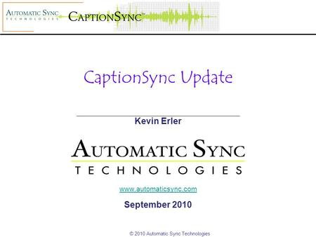 © 2010 Automatic Sync Technologies CaptionSync Update Kevin Erler www.automaticsync.com September 2010.
