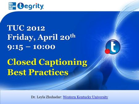 TUC 2012 Friday, April 20 th 9:15 – 10:00 Closed Captioning Best Practices Dr. Leyla Zhuhadar: Western Kentucky UniversityWestern Kentucky University Dr.