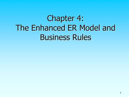 1 Chapter 4: The Enhanced ER Model and Business Rules.