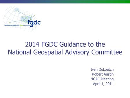 2014 FGDC Guidance to the National Geospatial Advisory Committee Ivan DeLoatch Robert Austin NGAC Meeting April 1, 2014.