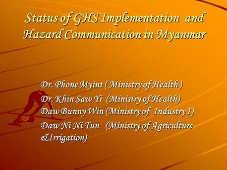 Status of GHS Implementation and Hazard Communication in Myanmar Dr. Phone Myint ( Ministry of Health ) Dr. Khin Saw Yi (Ministry of Health) Daw Bunny.