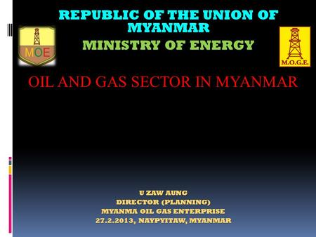 REPUBLIC OF THE UNION OF MYANMAR U ZAW AUNG DIRECTOR (PLANNING) MYANMA OIL GAS ENTERPRISE 27.2.2013, NAYPYITAW, MYANMAR MINISTRY OF ENERGY OIL AND GAS.