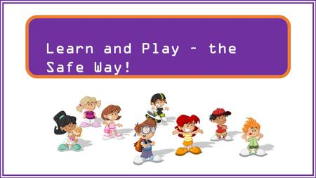 Learn and Play – the Safe Way!. From the time you walk out of the door in the morning until you arrive back at home, there are many people working to.