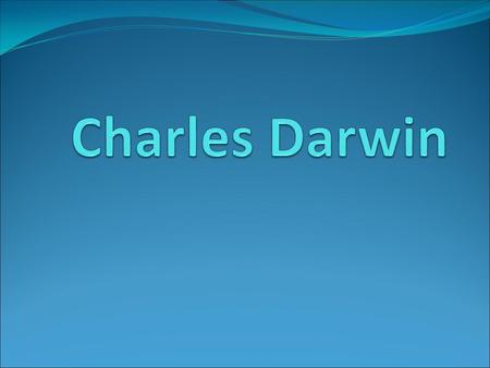 Timeline of Darwin's life Born 1809 Study (Edinburgh and Cambridge) 1825-1831 Voyage of the Beagle 1831-1836 Retired to Down 1842 The Origin of Species.