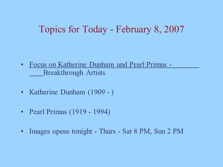 Topics for Today - February 8, 2007 Focus on Katherine Dunham and Pearl Primus - Breakthrough Artists Katherine Dunham (1909 - ) Pearl Primus (1919 - 1994)