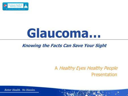 Better Health. No Hassles. A Healthy Eyes Healthy People Presentation Glaucoma… Knowing the Facts Can Save Your Sight.