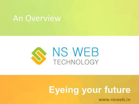 Eyeing your future www.nsweb.in An Overview. About Us NS WEB is a 360 º communication studio. Providing Apt Creative Solutions to ONLINE PRESENCE OF YOUR.