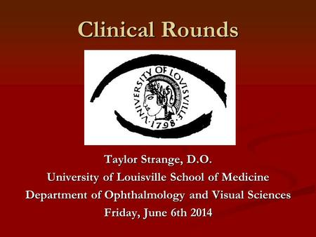 Clinical Rounds Taylor Strange, D.O. University of Louisville School of Medicine Department of Ophthalmology and Visual Sciences Friday, June 6th 2014.