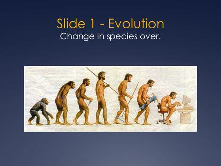 Slide 1 - Evolution Change in species over.. Slide 2 People used to believe: Species are designed by a divine creator (aka God). Are fixed/unchanging.
