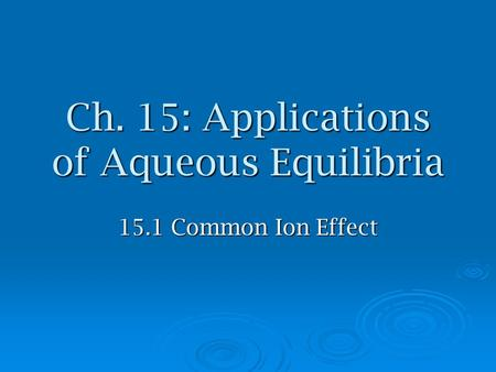 Ch. 15: Applications of Aqueous Equilibria 15.1 Common Ion Effect.