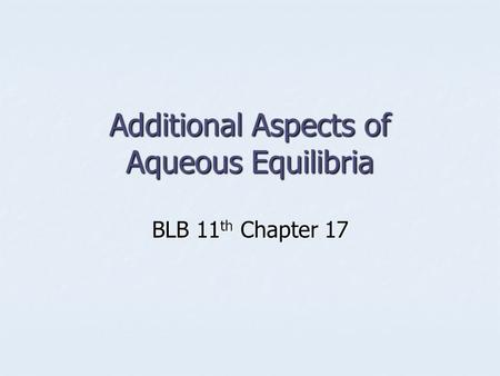 Additional Aspects of Aqueous Equilibria BLB 11 th Chapter 17.