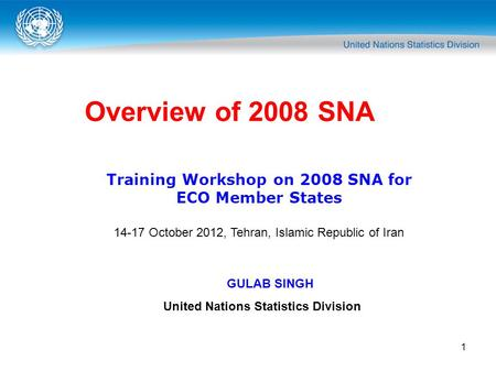 1 Overview of 2008 SNA Training Workshop on 2008 SNA for ECO Member States 14-17 October <strong>2012</strong>, Tehran, Islamic Republic of Iran GULAB SINGH United Nations.
