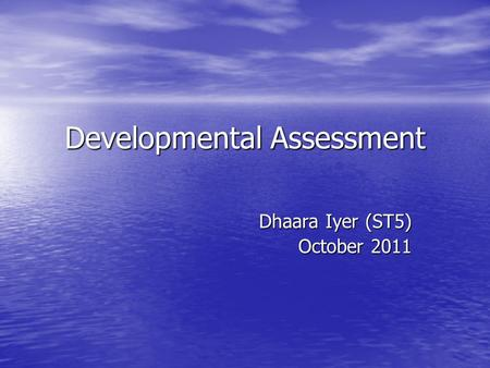 Developmental Assessment Dhaara Iyer (ST5) October 2011.