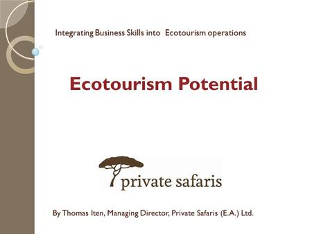 Integrating Business Skills into Ecotourism operations By Thomas Iten, Managing Director, Private Safaris (E.A.) Ltd. Ecotourism Potential.