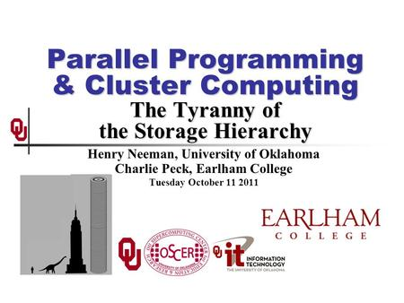Parallel Programming & Cluster Computing The Tyranny of the Storage Hierarchy Henry Neeman, University of Oklahoma Charlie Peck, Earlham College Tuesday.