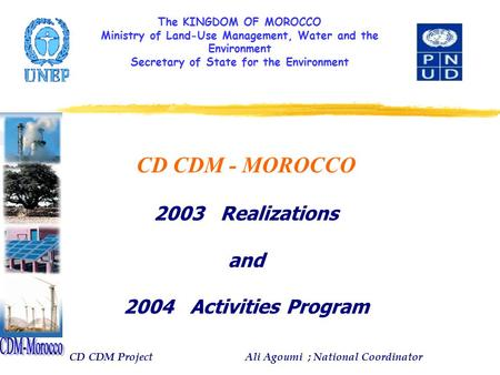 The KINGDOM OF MOROCCO Ministry of Land-Use Management, Water and the Environment Secretary of State for the Environment CD CDM - MOROCCO 2003 Realizations.