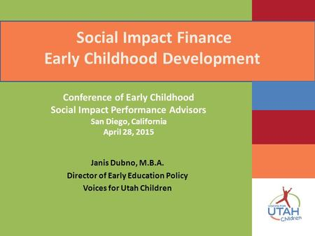 Social Impact Finance Early Childhood Development Janis Dubno, M.B.A. Director of Early Education Policy Voices for Utah Children Conference of Early Childhood.