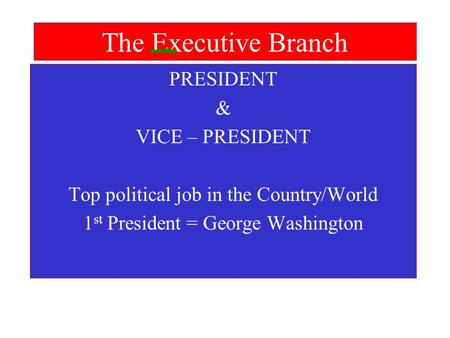 The Executive Branch PRESIDENT & VICE – PRESIDENT Top political job in the Country/World 1 st President = George Washington.