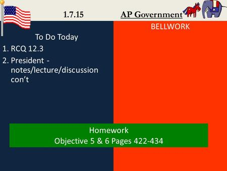 To Do Today 1.RCQ 12.3 2.President - notes/lecture/discussion con't BELLWORK 1.7.15 AP Government Homework Objective 5 & 6 Pages 422-434.